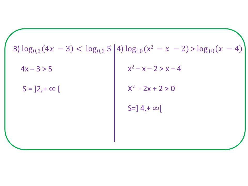 3) log 0,3 4𝑥 −3 < log 0,3 5 4x – 3 > 5. S = ]2,+ ∞ [ 4) log 10 (x2 −𝑥 −2) > log 10 𝑥 −4.